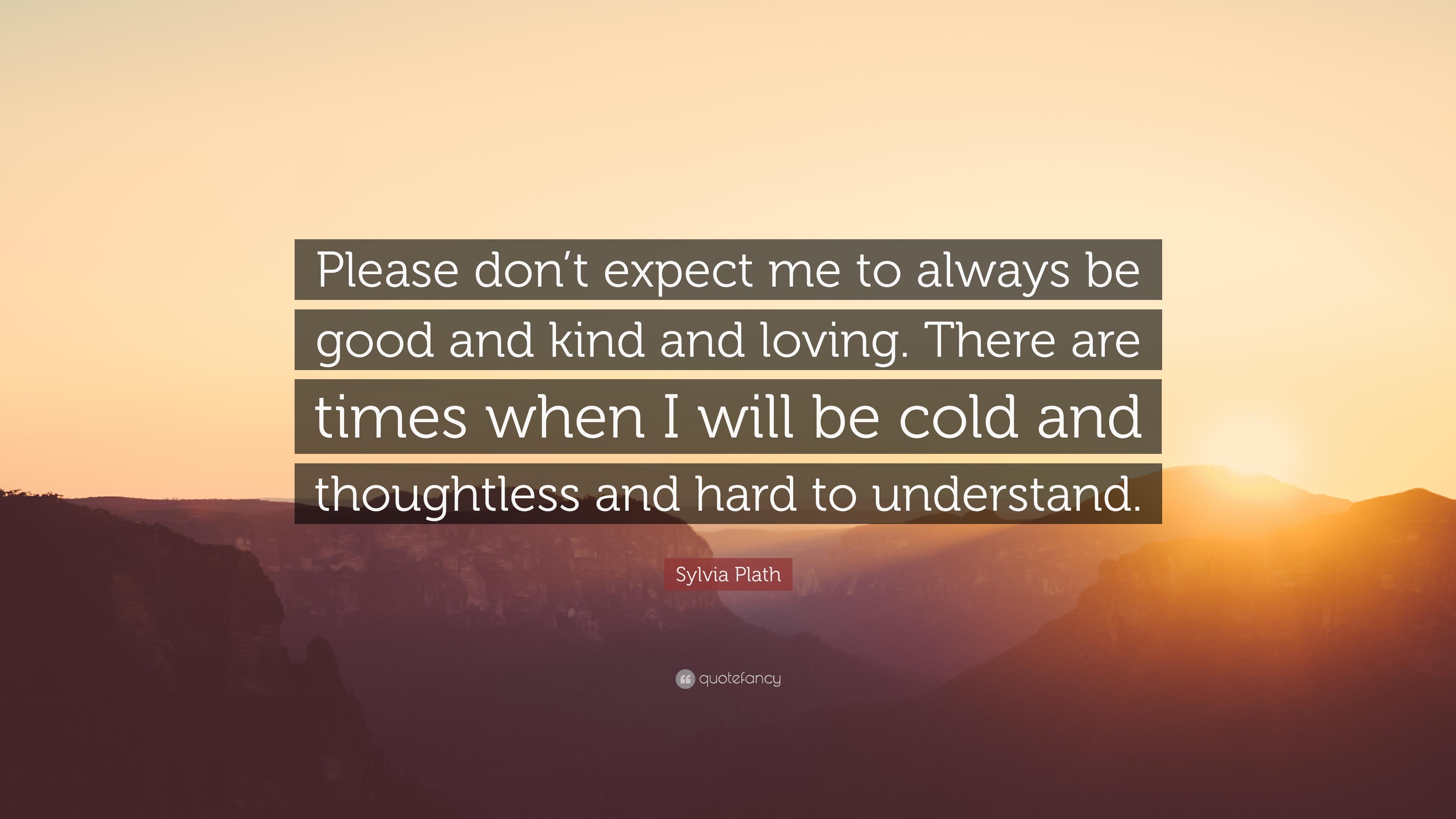 لطفا از من از انتظار نداشته باشید همیشه خوب و مهربون و دوست داشتنی باشم! یه وقت هایی هم هست که من سردم و درک کردنم یکم مشکله