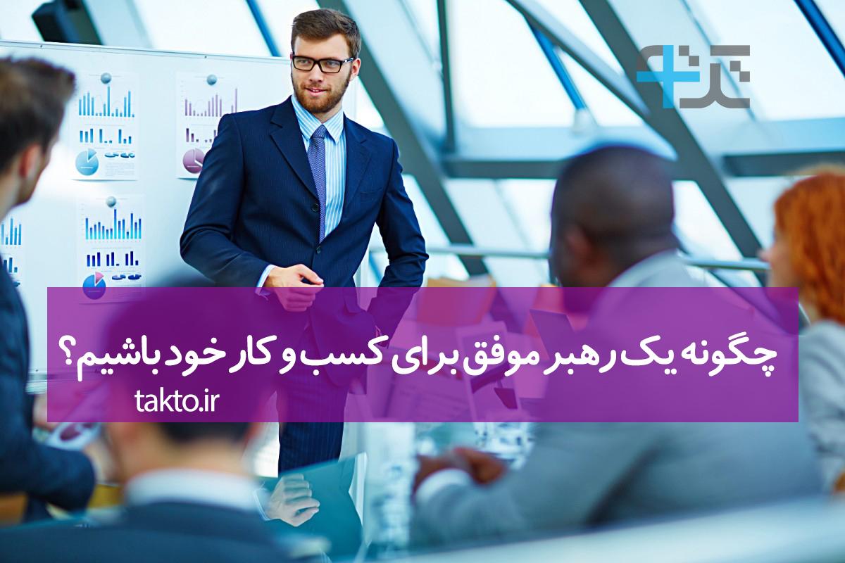 چگونه یک رهبر موفق برای کسب و کار خود باشیم؟