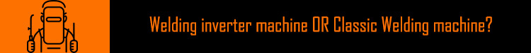Welding inverter machine OR Classic Welding machine