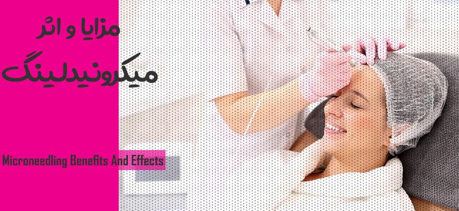 مزایا میکرونیدلینگ - اثرات میکرونیدلینگ - Microneedling Benefits And Effects