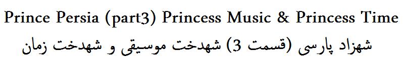 Prince Persia (part3) Princess Music & Princess Time شهزاد پارسی (قسمت 3) شهدخت موسیقی و شهدخت زمان