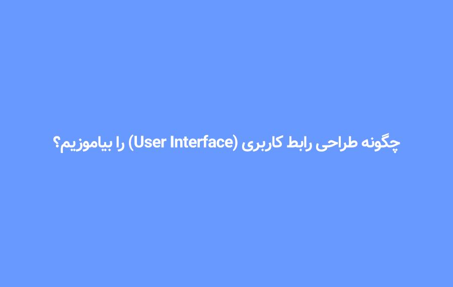 چگونه طراحی رابط کاربری (User Interface) را بیاموزیم؟