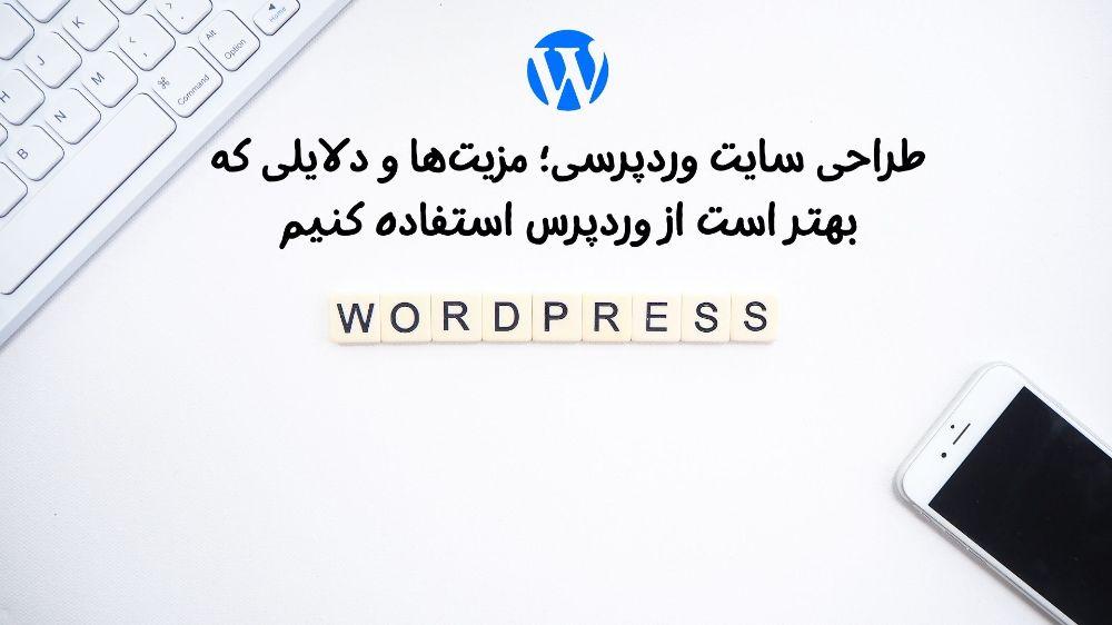 طراحی سایت وردپرسی؛ مزیتها و دلایلی که بهتر است از وردپرس استفاده کنیم